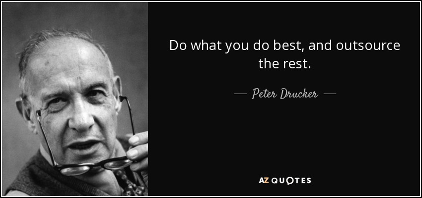 Do what you do best, and outsource the rest. - Peter Drucker