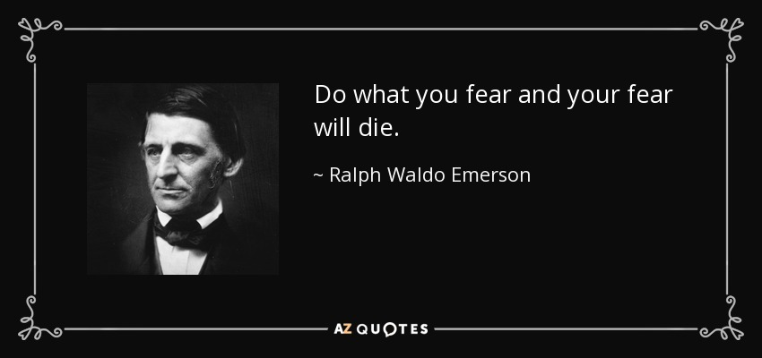 Do what you fear and your fear will die. - Ralph Waldo Emerson