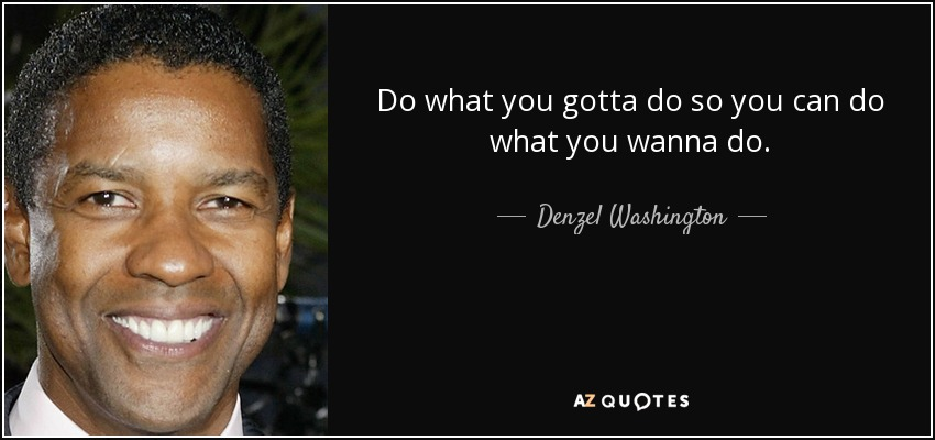 Do what you gotta do so you can do what you wanna do. - Denzel Washington