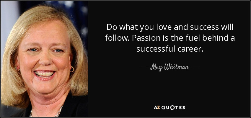 Do what you love and success will follow. Passion is the fuel behind a successful career. - Meg Whitman