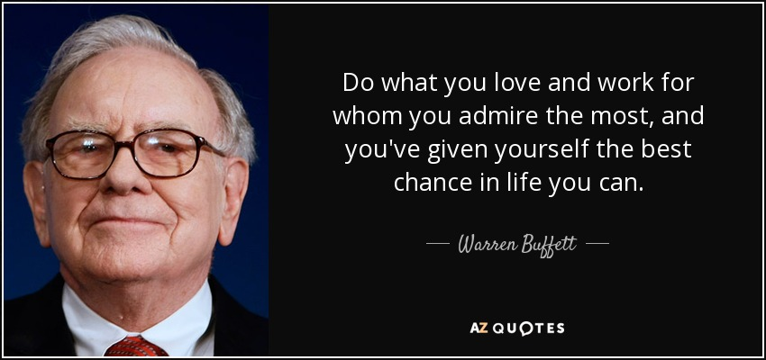 Do what you love and work for whom you admire the most, and you've given yourself the best chance in life you can. - Warren Buffett