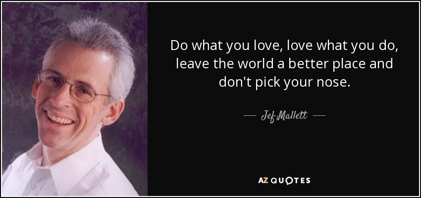 Do what you love, love what you do, leave the world a better place and don't pick your nose. - Jef Mallett