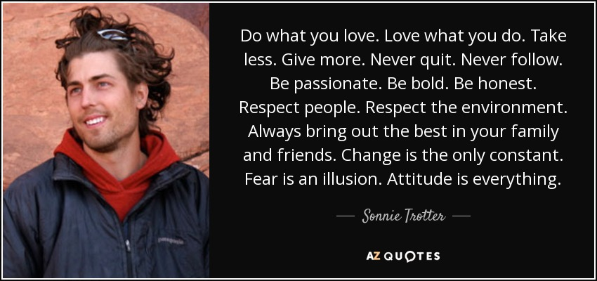 Do what you love. Love what you do. Take less. Give more. Never quit. Never follow. Be passionate. Be bold. Be honest. Respect people. Respect the environment. Always bring out the best in your family and friends. Change is the only constant. Fear is an illusion. Attitude is everything. - Sonnie Trotter