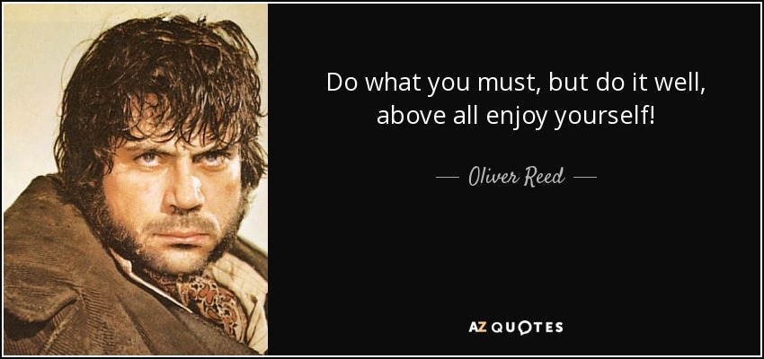 Do what you must, but do it well, above all enjoy yourself! - Oliver Reed