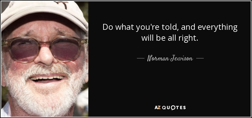 Do what you're told, and everything will be all right. - Norman Jewison
