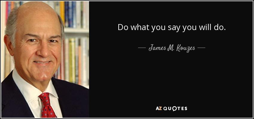 Do what you say you will do. - James M. Kouzes