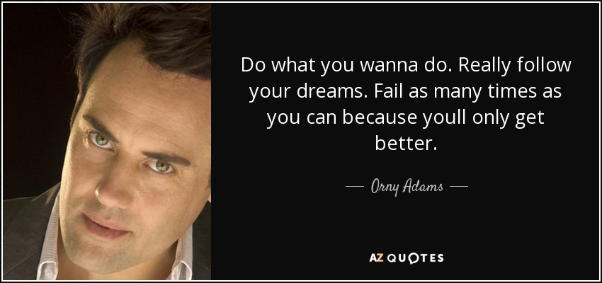 Do what you wanna do. Really follow your dreams. Fail as many times as you can because youll only get better. - Orny Adams