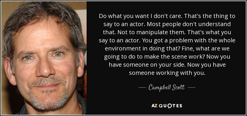 Do what you want I don't care. That's the thing to say to an actor. Most people don't understand that. Not to manipulate them. That's what you say to an actor. You got a problem with the whole environment in doing that? Fine, what are we going to do to make the scene work? Now you have someone on your side. Now you have someone working with you. - Campbell Scott