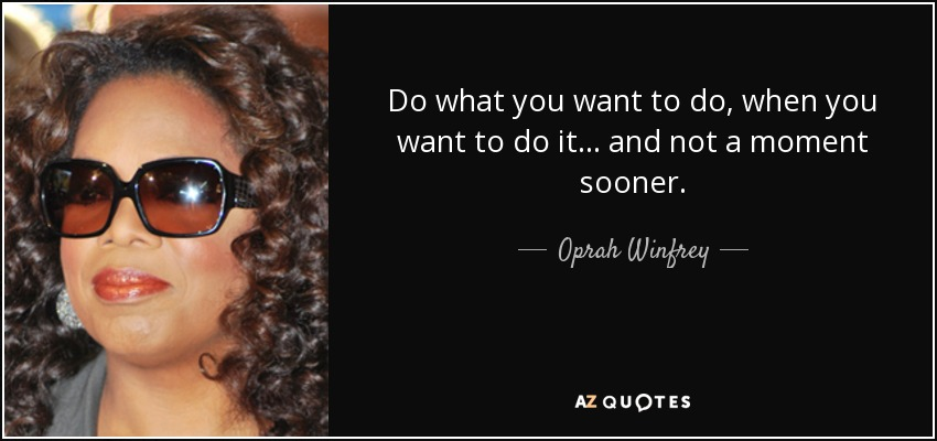Do what you want to do, when you want to do it ... and not a moment sooner. - Oprah Winfrey
