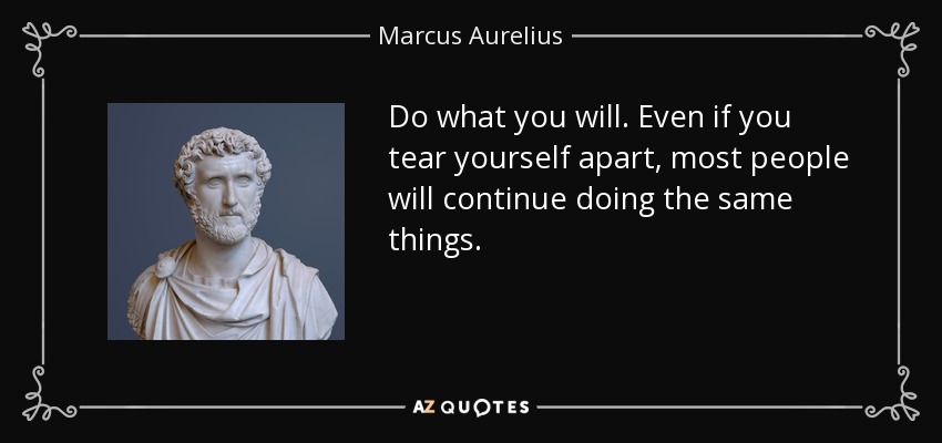 Do what you will. Even if you tear yourself apart, most people will continue doing the same things. - Marcus Aurelius
