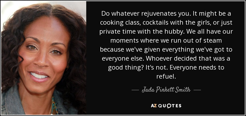 Do whatever rejuvenates you. It might be a cooking class, cocktails with the girls, or just private time with the hubby. We all have our moments where we run out of steam because we've given everything we've got to everyone else. Whoever decided that was a good thing? It's not. Everyone needs to refuel. - Jada Pinkett Smith