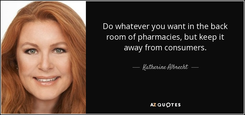 Do whatever you want in the back room of pharmacies, but keep it away from consumers. - Katherine Albrecht