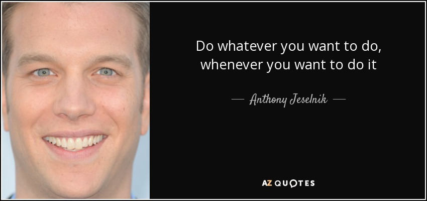 Do whatever you want to do, whenever you want to do it - Anthony Jeselnik