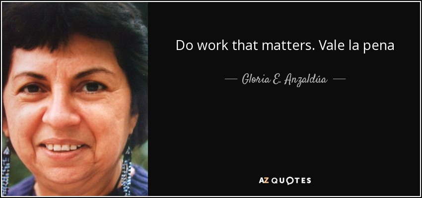 Do work that matters. Vale la pena - Gloria E. Anzaldúa