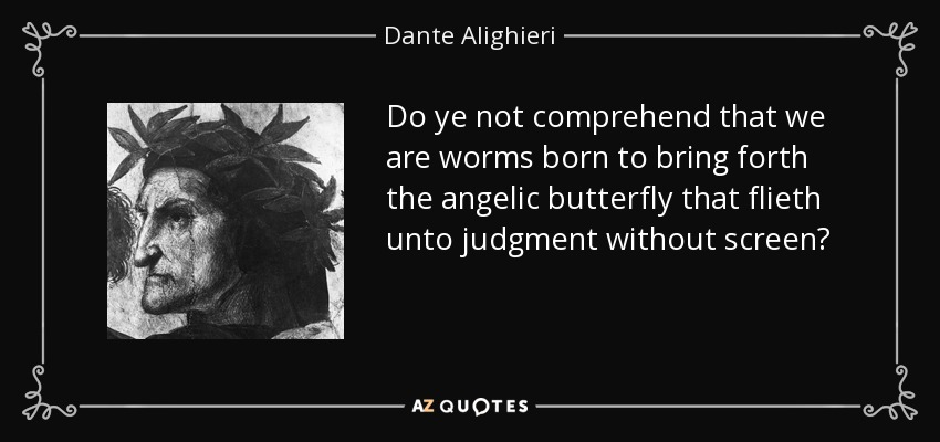 Do ye not comprehend that we are worms born to bring forth the angelic butterfly that flieth unto judgment without screen? - Dante Alighieri