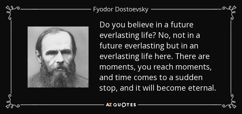 Do you believe in a future everlasting life? No, not in a future everlasting but in an everlasting life here. There are moments, you reach moments, and time comes to a sudden stop, and it will become eternal. - Fyodor Dostoevsky