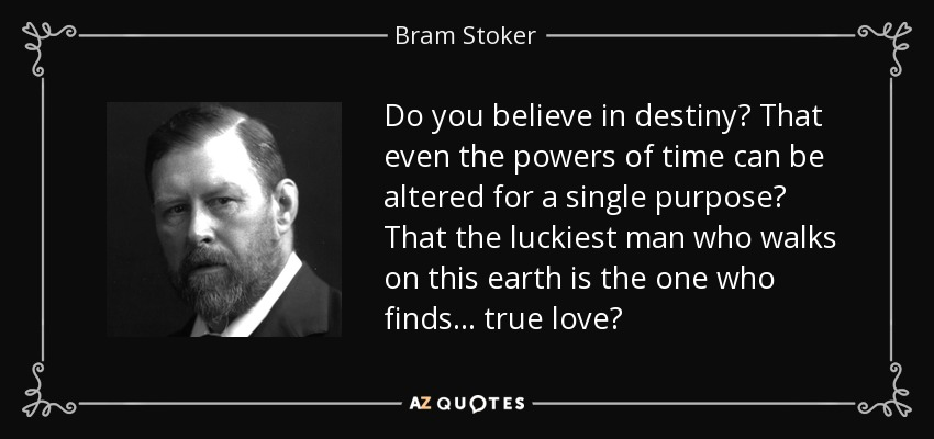 Do you believe in destiny? That even the powers of time can be altered for a single purpose? That the luckiest man who walks on this earth is the one who finds… true love? - Bram Stoker