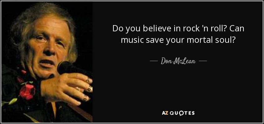 Do you believe in rock 'n roll? Can music save your mortal soul? - Don McLean
