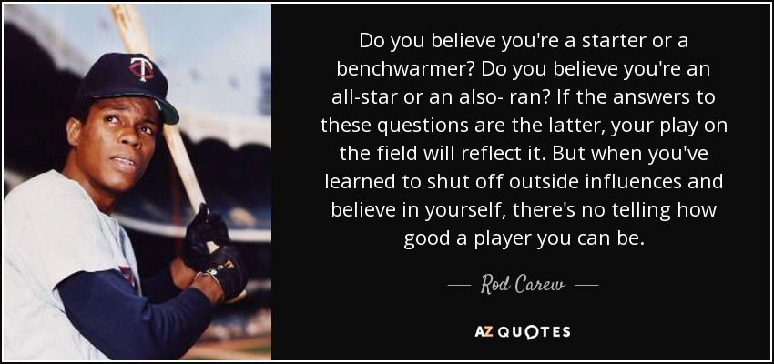 Do you believe you're a starter or a benchwarmer? Do you believe you're an all-star or an also- ran? If the answers to these questions are the latter, your play on the field will reflect it. But when you've learned to shut off outside influences and believe in yourself, there's no telling how good a player you can be. - Rod Carew