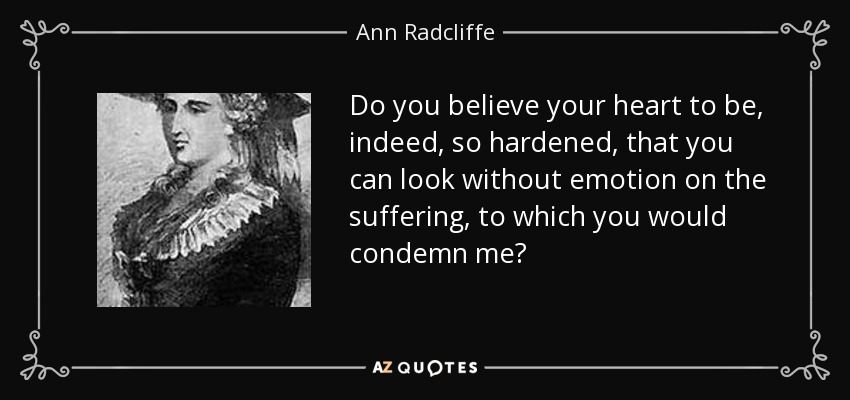 Do you believe your heart to be, indeed, so hardened, that you can look without emotion on the suffering, to which you would condemn me? - Ann Radcliffe