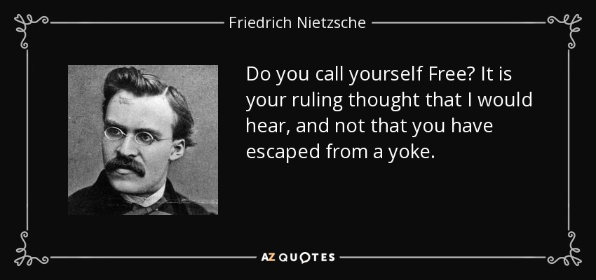 Do you call yourself Free? It is your ruling thought that I would hear, and not that you have escaped from a yoke. - Friedrich Nietzsche