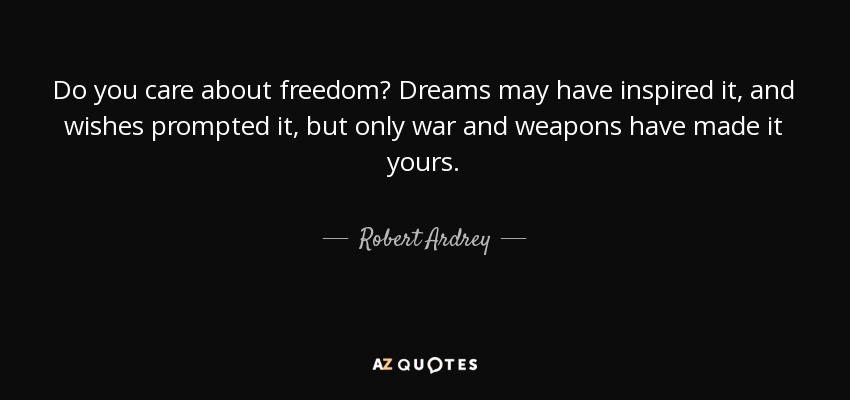Do you care about freedom? Dreams may have inspired it, and wishes prompted it, but only war and weapons have made it yours. - Robert Ardrey