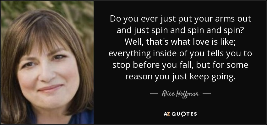 Do you ever just put your arms out and just spin and spin and spin? Well, that's what love is like; everything inside of you tells you to stop before you fall, but for some reason you just keep going. - Alice Hoffman