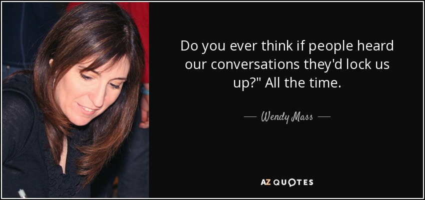 Do you ever think if people heard our conversations they'd lock us up?