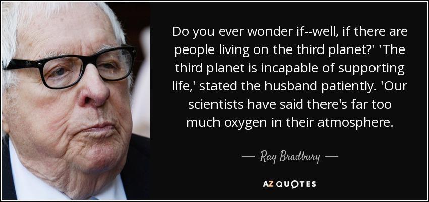 Do you ever wonder if--well, if there are people living on the third planet?' 'The third planet is incapable of supporting life,' stated the husband patiently. 'Our scientists have said there's far too much oxygen in their atmosphere. - Ray Bradbury