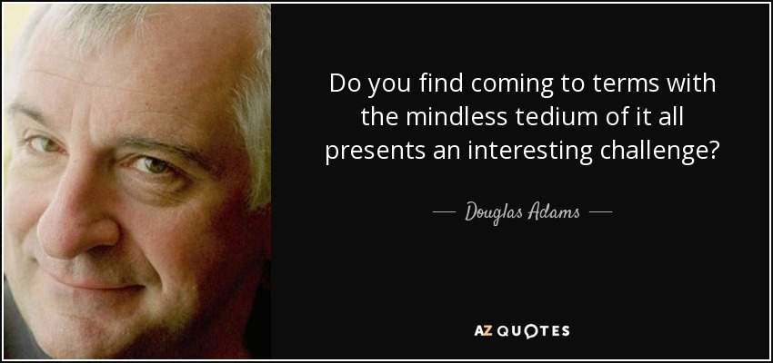 Do you find coming to terms with the mindless tedium of it all presents an interesting challenge? - Douglas Adams