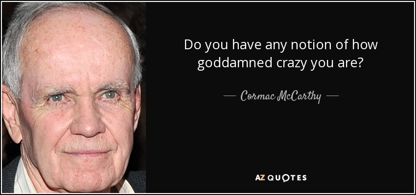 Do you have any notion of how goddamned crazy you are? - Cormac McCarthy
