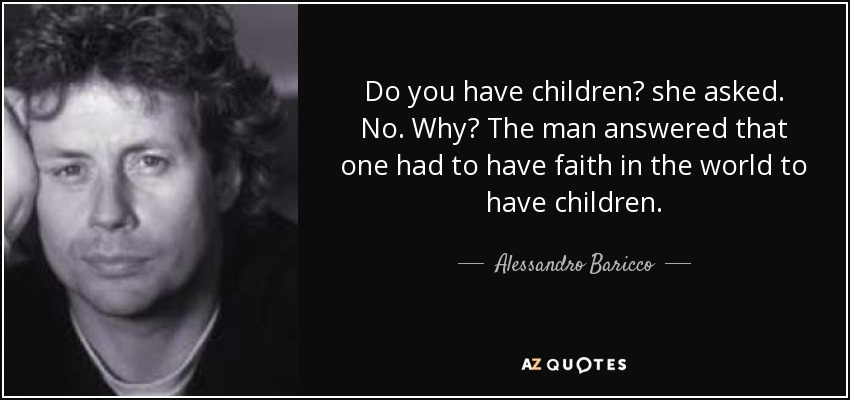 Do you have children? she asked. No. Why? The man answered that one had to have faith in the world to have children. - Alessandro Baricco