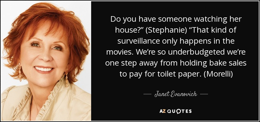 "Do you have someone watching her house?"" (Stephanie) ""That kind of surveillance only happens in the movies. We're so underbudgeted we're one step away from holding bake sales to pay for toilet paper. (Morelli) - Janet Evanovich"