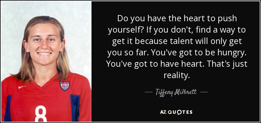 Do you have the heart to push yourself? If you don't, find a way to get it because talent will only get you so far. You've got to be hungry. You've got to have heart. That's just reality. - Tiffeny Milbrett