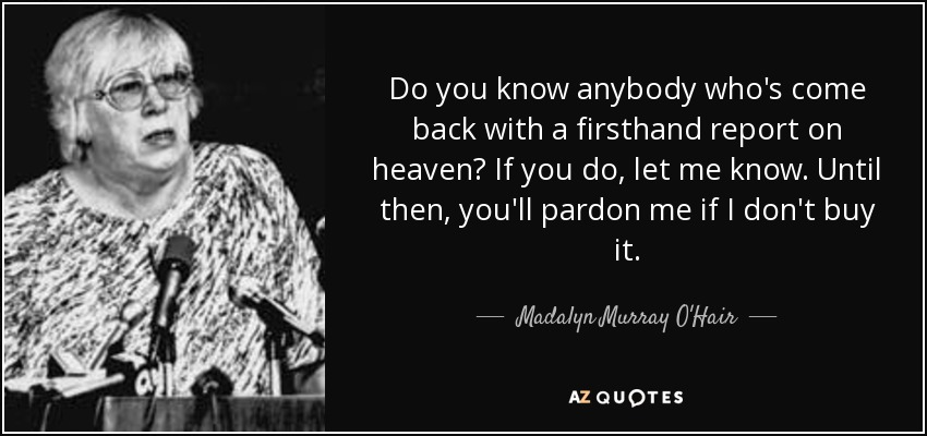 Do you know anybody who's come back with a firsthand report on heaven? If you do, let me know. Until then, you'll pardon me if I don't buy it. - Madalyn Murray O'Hair