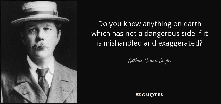 Do you know anything on earth which has not a dangerous side if it is mishandled and exaggerated? - Arthur Conan Doyle