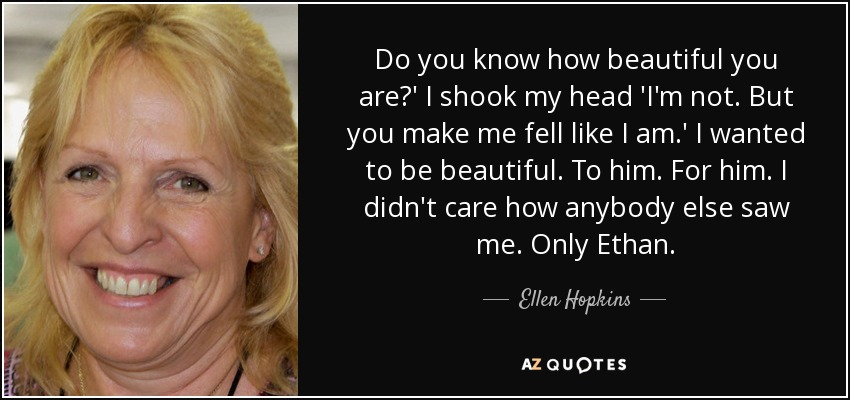 Do you know how beautiful you are?' I shook my head 'I'm not. But you make me fell like I am.' I wanted to be beautiful. To him. For him. I didn't care how anybody else saw me. Only Ethan. - Ellen Hopkins