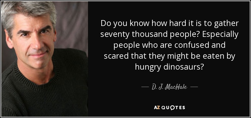 Do you know how hard it is to gather seventy thousand people? Especially people who are confused and scared that they might be eaten by hungry dinosaurs? - D. J. MacHale
