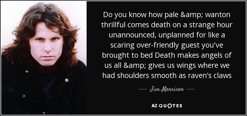 Do you know how pale & wanton thrillful comes death on a strange hour unannounced, unplanned for like a scaring over-friendly guest you've brought to bed Death makes angels of us all & gives us wings where we had shoulders smooth as raven's claws - Jim Morrison