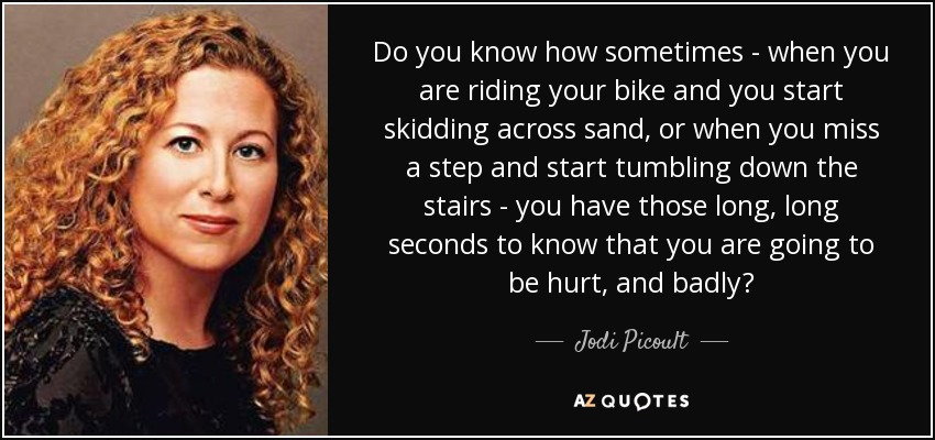 Do you know how sometimes - when you are riding your bike and you start skidding across sand, or when you miss a step and start tumbling down the stairs - you have those long, long seconds to know that you are going to be hurt, and badly? - Jodi Picoult