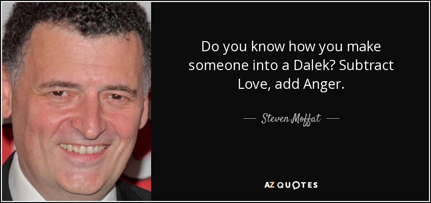 Do you know how you make someone into a Dalek? Subtract Love, add Anger. - Steven Moffat