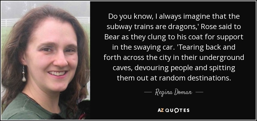 Do you know, I always imagine that the subway trains are dragons,' Rose said to Bear as they clung to his coat for support in the swaying car. 'Tearing back and forth across the city in their underground caves, devouring people and spitting them out at random destinations. - Regina Doman