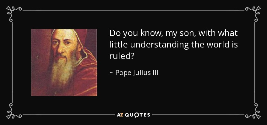 Do you know, my son, with what little understanding the world is ruled? - Pope Julius III