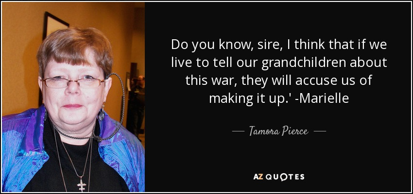 Do you know, sire, I think that if we live to tell our grandchildren about this war, they will accuse us of making it up.' -Marielle - Tamora Pierce