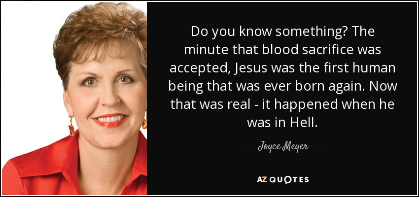 Do you know something? The minute that blood sacrifice was accepted, Jesus was the first human being that was ever born again. Now that was real - it happened when he was in Hell. - Joyce Meyer
