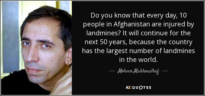 Do you know that every day, 10 people in Afghanistan are injured by landmines? It will continue for the next 50 years, because the country has the largest number of landmines in the world. - Mohsen Makhmalbaf