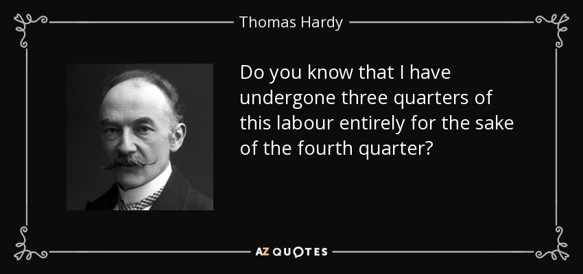 Do you know that I have undergone three quarters of this labour entirely for the sake of the fourth quarter? - Thomas Hardy
