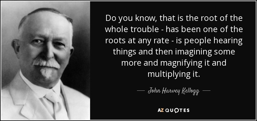 Do you know, that is the root of the whole trouble - has been one of the roots at any rate - is people hearing things and then imagining some more and magnifying it and multiplying it. - John Harvey Kellogg