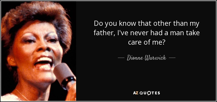 Do you know that other than my father, I've never had a man take care of me? - Dionne Warwick