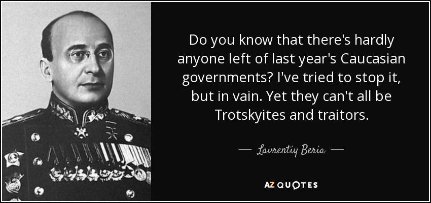 Do you know that there's hardly anyone left of last year's Caucasian governments? I've tried to stop it, but in vain. Yet they can't all be Trotskyites and traitors. - Lavrentiy Beria
